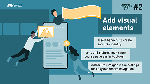 Add visual elements. Insert banners to create a course identity. Icons and pictures make your course page easier to digest. Add course images in the settings for easy dashboard navigation.