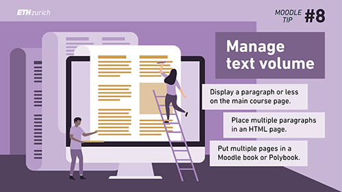 Manage text volume. Display a paragraph or less on the main course page. Place multiple paragraphs in an HTML page. Put multiple pages in a Moodle book or Polybook.